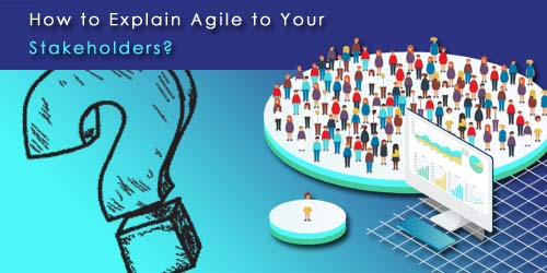 How to Explain Agile to Your Stakeholders?