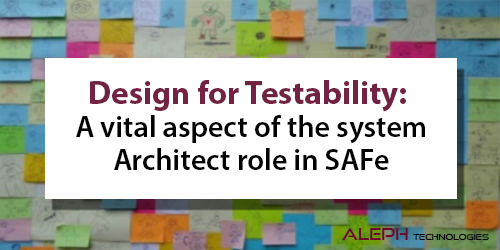 Design for Testability: A vital aspect of the system Architect role in SAFe