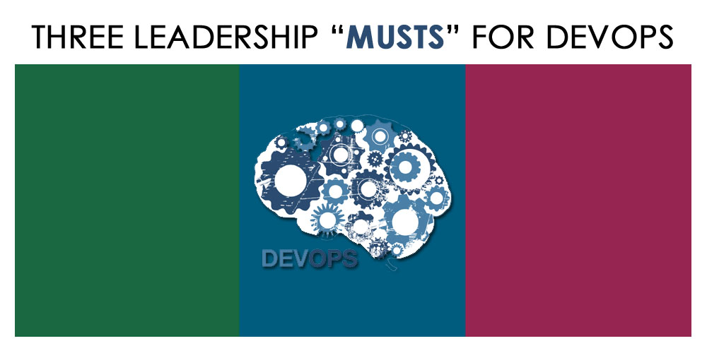 "Three Leadership ""Musts"" for DevOps"
